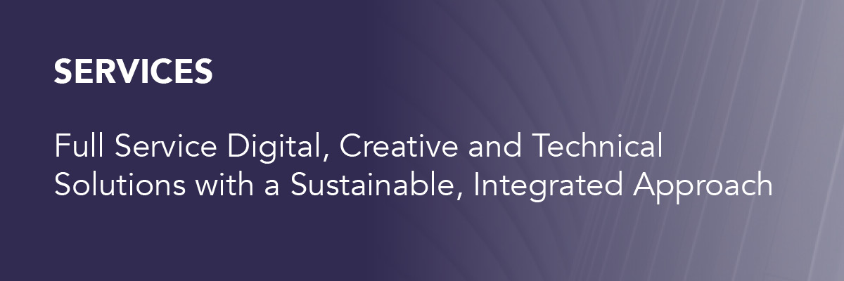 Services: Full Service Digital, Creative, and Technical Solutions with a Sustainable, Integrated Approach